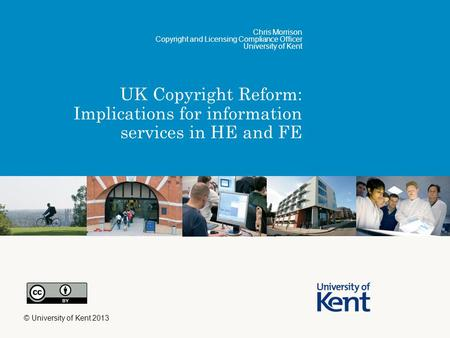 UK Copyright Reform: Implications for information services in HE and FE Chris Morrison Copyright and Licensing Compliance Officer University of Kent ©