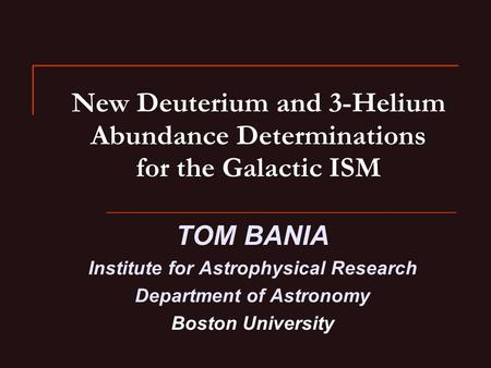 New Deuterium and 3-Helium Abundance Determinations for the Galactic ISM TOM BANIA Institute for Astrophysical Research Department of Astronomy Boston.