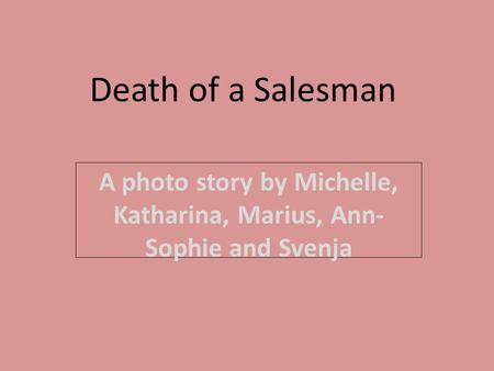 Death of a Salesman A photo story by Michelle, Katharina, Marius, Ann- Sophie and Svenja.