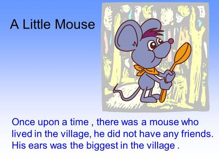 A Little Mouse Once upon a time, there was a mouse who lived in the village, he did not have any friends. His ears was the biggest in the village.