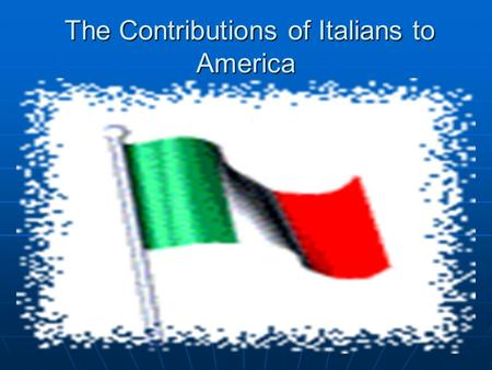 The Contributions of Italians to America The Contributions of Italians to America.