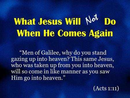 "What Jesus Will Do When He Comes Again ""Men of Galilee, why do you stand gazing up into heaven? This same Jesus, who was taken up from you into heaven,"