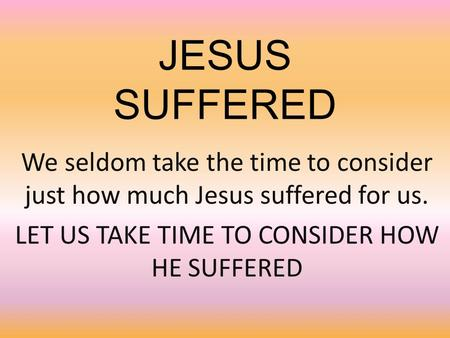 JESUS SUFFERED We seldom take the time to consider just how much Jesus suffered for us. LET US TAKE TIME TO CONSIDER HOW HE SUFFERED.