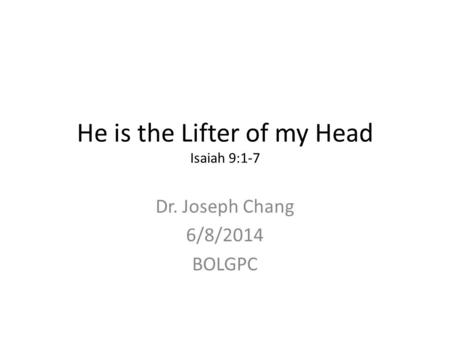 He is the Lifter of my Head Isaiah 9:1-7 Dr. Joseph Chang 6/8/2014 BOLGPC.