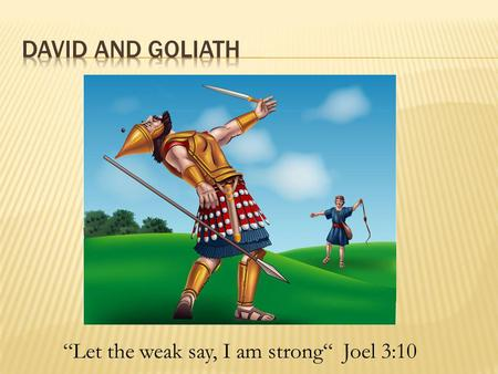 """Let the weak say, I am strong"" Joel 3:10.  Saul prepared his army and gathered his men to fight.  One army stood on a mountain one side and the other."