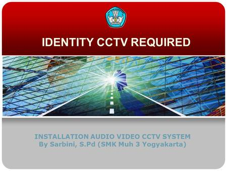 IDENTITY CCTV REQUIRED INSTALLATION AUDIO VIDEO CCTV SYSTEM By Sarbini, S.Pd (SMK Muh 3 Yogyakarta)