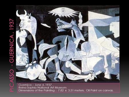 Guernica – June 4, 1937. Reina Sophia National Art Museum Dimensions of the Painting : 7.82 x 3.51 meters. Oil Paint on canvas.