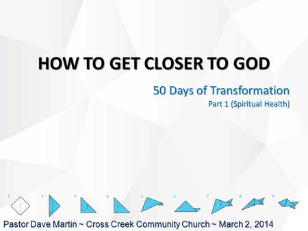 HOW TO GET CLOSER TO GOD 50 Days of Transformation Part 1 (Spiritual Health) Pastor Dave Martin ~ Cross Creek Community Church ~ March 2, 2014.