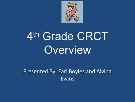 4 th Grade CRCT Overview Presented By: Earl Boyles and Alvina Evans.