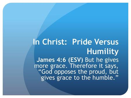 "In Christ: Pride Versus Humility James 4:6 (ESV) But he gives more grace. Therefore it says, ""God opposes the proud, but gives grace to the humble."""