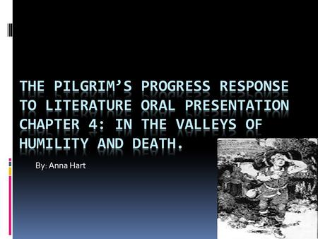 The Pilgrim's Progress Response to Literature Oral Presentation Chapter 4: In the Valleys of Humility and Death. By: Anna Hart.