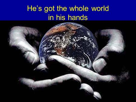 He's got the whole world in his hands. Isaiah 53 The servant of God silently identifies-with, intercedes-for & bears the sorrow, suffering, infirmity.