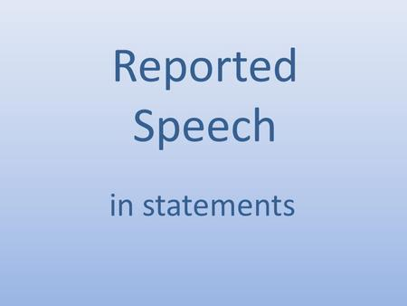 Reported Speech in statements. You can repeat Tom's words (direct speech): Or you can use reported speech: Tom said 'I'm feeling ill.' Tom said that he.