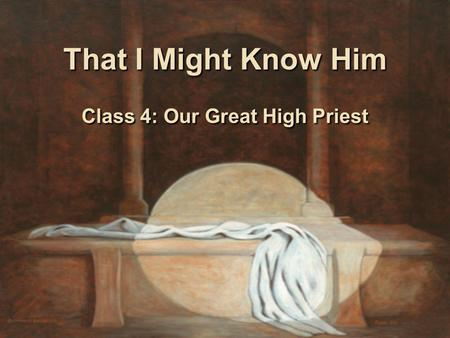 That I Might Know Him Class 4: Our Great High Priest.