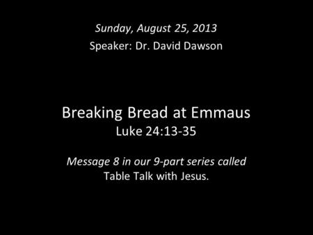 Breaking Bread at Emmaus Luke 24:13-35 Message 8 in our 9-part series called Table Talk with Jesus. Sunday, August 25, 2013 Speaker: Dr. David Dawson.