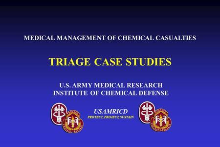 USAMRICD PROTECT, PROJECT, SUSTAIN U.S. ARMY MEDICAL RESEARCH INSTITUTE OF CHEMICAL DEFENSE TRIAGE CASE STUDIES MEDICAL MANAGEMENT OF CHEMICAL CASUALTIES.