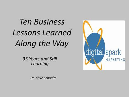 Ten Business Lessons Learned Along the Way 35 Years and Still Learning Dr. Mike Schoultz.