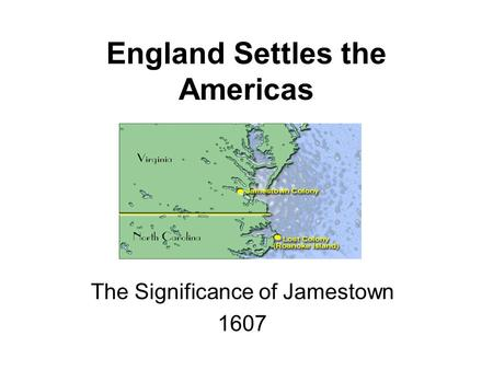 England Settles the Americas The Significance of Jamestown 1607.