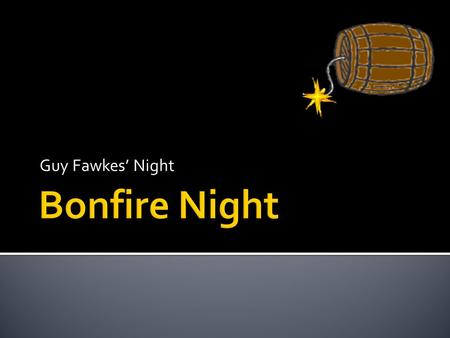 Guy Fawkes' Night. 1.5 November is known as Bonfire Night or Guy Fawkes Night. 2.Guy Fawkes was a Catholic, and didn't agree with the Protestant faith.
