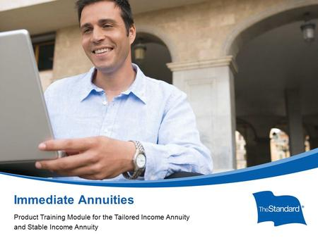 © 2010 Standard Insurance Company Immediate Annuities Product Training Module for the Tailored Income Annuity and Stable Income Annuity.