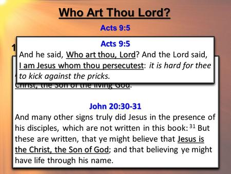 Who Art Thou Lord? Acts 9:5 1. The Son of God Matt 16:16; Jno 20:30-31 Matthew 16:16 Thou art the Christ, the Son of the living God And Simon Peter answered.