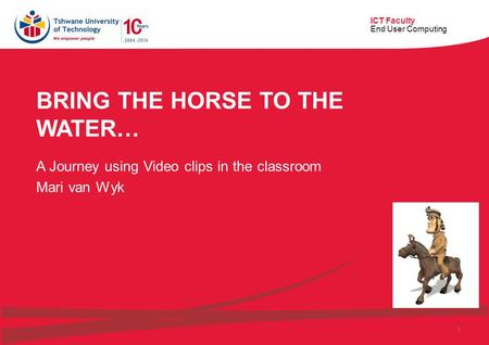 ICT Faculty End User Computing 1 BRING THE HORSE TO THE WATER… A Journey using Video clips in the classroom Mari van Wyk.