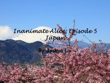 Inanimate Alice: Episode 5 Japan By Joshua Lui. My name is Alice I am 16 years old >>