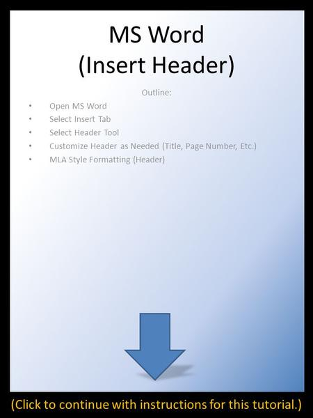 MS Word (Insert Header) Outline: Open MS Word Select Insert Tab Select Header Tool Customize Header as Needed (Title, Page Number, Etc.) MLA Style Formatting.