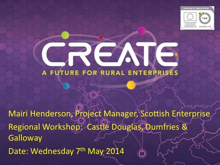 Mairi Henderson, Project Manager, Scottish Enterprise Regional Workshop: Castle Douglas, Dumfries & Galloway Date: Wednesday 7 th May 2014.