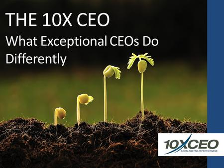 THE 10X CEO What Exceptional CEOs Do Differently.