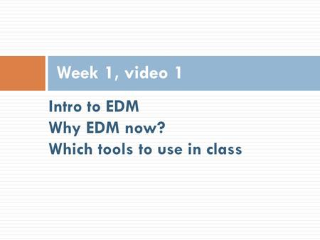 Intro to EDM Why EDM now? Which tools to use in class Week 1, video 1.