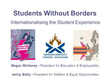 Students Without Borders Megan McHaney - President for Education & Employability Jenny Batty - President for Welfare & Equal Opportunities Internationalising.
