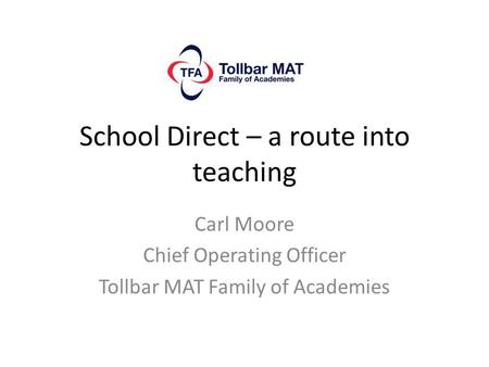 School Direct – a route into teaching Carl Moore Chief Operating Officer Tollbar MAT Family of Academies.