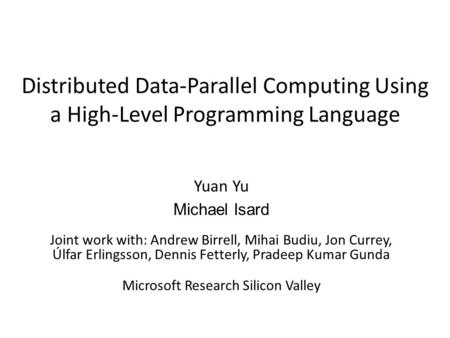 Distributed Data-Parallel Computing Using a High-Level Programming Language Yuan Yu Michael Isard Joint work with: Andrew Birrell, Mihai Budiu, Jon Currey,