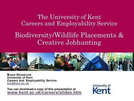 The University of Kent Careers and Employability Service Biodiversity/Wildlife Placements & Creative Jobhunting Bruce Woodcock University of Kent Careers.