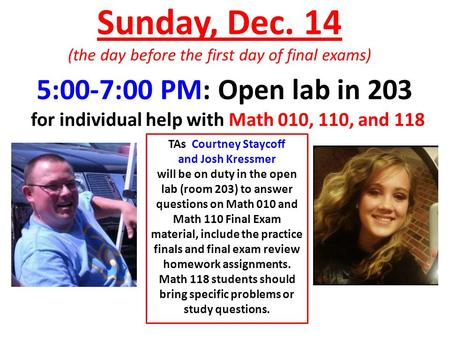 Sunday, Dec. 14 (the day before the first day of final exams) TAs Courtney Staycoff and Josh Kressmer will be on duty in the open lab (room 203) to answer.