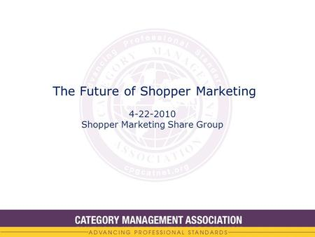 The Future of Shopper Marketing 4-22-2010 Shopper Marketing Share Group.