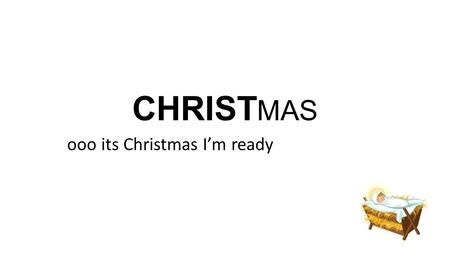 CHRIST MAS ooo its Christmas I'm ready. CHRIST MAS Have you ever heard anyone oh no I haven't finished praying or praising yet I haven't read enough of.