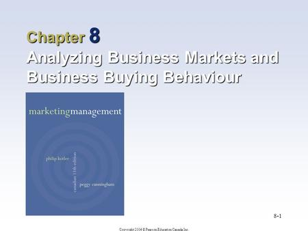 Copyright 2004 © Pearson Education Canada Inc. 8-1 Chapter 8 Analyzing Business Markets and Business Buying Behaviour.