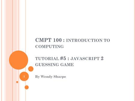 CMPT 100 : INTRODUCTION TO COMPUTING TUTORIAL #5 : JAVASCRIPT 2 GUESSING GAME By Wendy Sharpe 1.