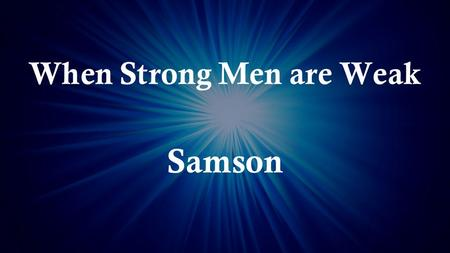 When Strong Men are Weak Samson. Samson's Limiting Attributes Bad Attitude.
