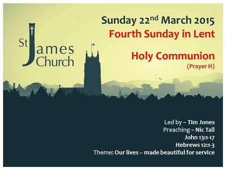 Sunday 22 nd March 2015 Fourth Sunday in Lent Led by – Tim Jones Preaching – Nic Tall John 13:1-17 Hebrews 12:1-3 Theme: Our lives – made beautiful for.