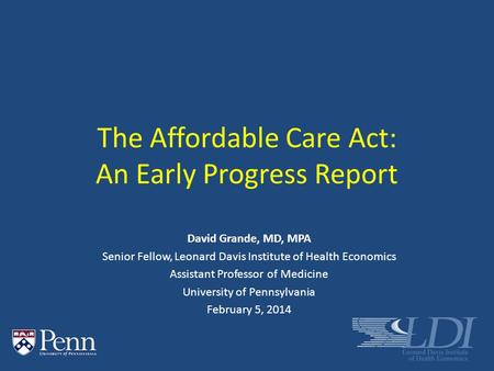The Affordable Care Act: An Early Progress Report David Grande, MD, MPA Senior Fellow, Leonard Davis Institute of Health Economics Assistant Professor.