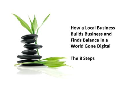 How a Local Business Builds Business and Finds Balance in a World Gone Digital The 8 Steps.
