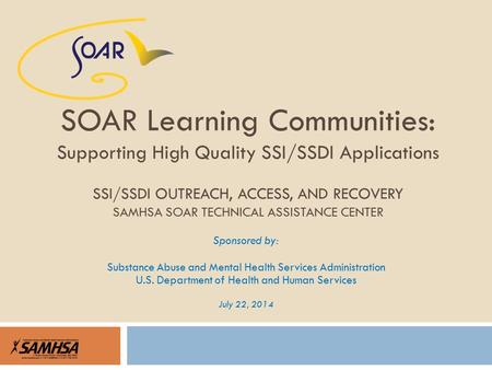 Sponsored by: Substance Abuse and Mental Health Services Administration U.S. Department of Health and Human Services July 22, 2014 SOAR Learning Communities: