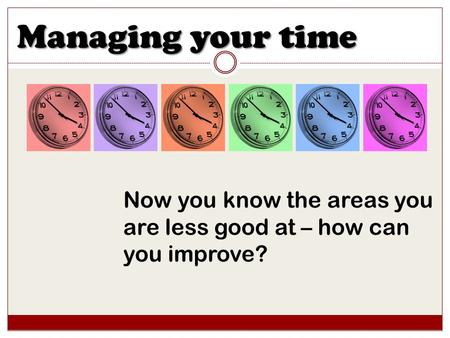 Managing your time Now you know the areas you are less good at – how can you improve?