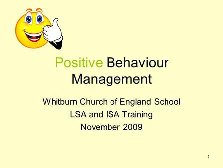 1 Positive Behaviour Management Whitburn Church of England School LSA and ISA Training November 2009.