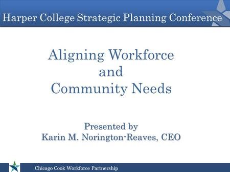 Harper College Strategic Planning Conference Aligning Workforce and Community Needs Presented by Karin M. Norington-Reaves, CEO.
