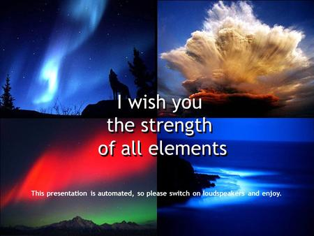 I wish you the strength of all elements I wish you the strength of all elements This presentation is automated, so please switch on loudspeakers and enjoy.