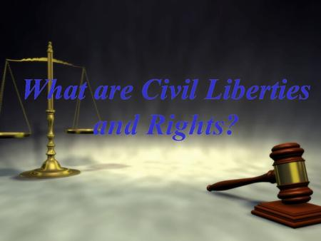 What are Civil Liberties and Rights?. I. What are Civil Liberties? I.Introduction: The authors of the Declaration of Independence believed liberty to.